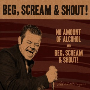Beg, Scream & Shout! No Amount of Alcohol